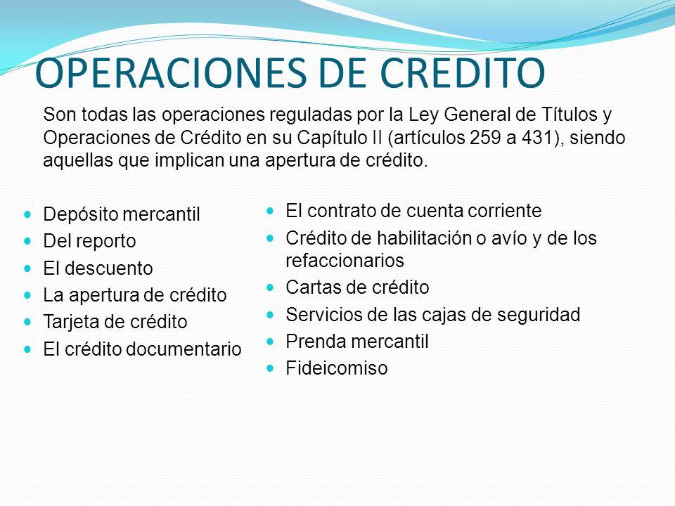 OPERACIONES DE CREDITO Son todas las operaciones reguladas por la Ley General de Títulos y Operaciones de Crédito en su Capítulo II (artículos 259 a 4