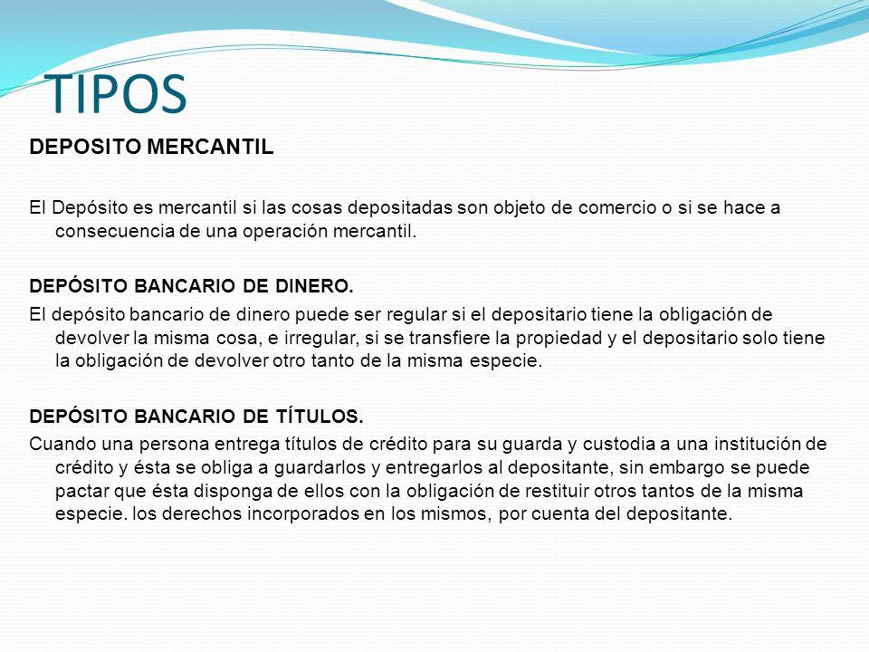 TIPOS DEPOSITO MERCANTIL El Depósito es mercantil si las cosas depositadas son objeto de comercio o si se hace a consecuencia de una operación mercant