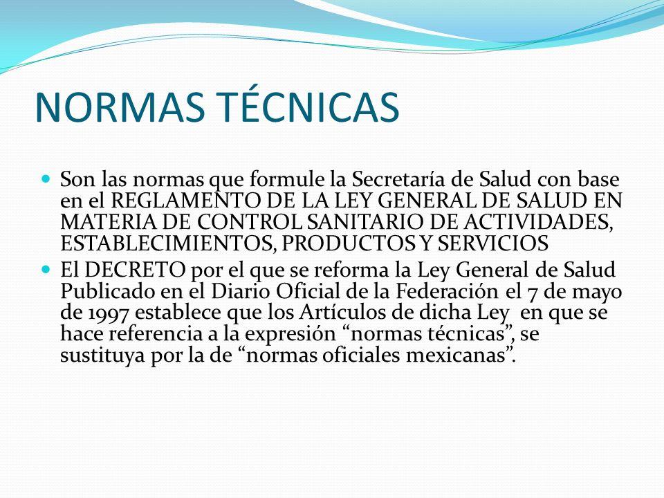 NORMAS TÉCNICAS Son las normas que formule la Secretaría de Salud con base en el REGLAMENTO DE LA LEY GENERAL DE SALUD EN MATERIA DE CONTROL SANITARIO