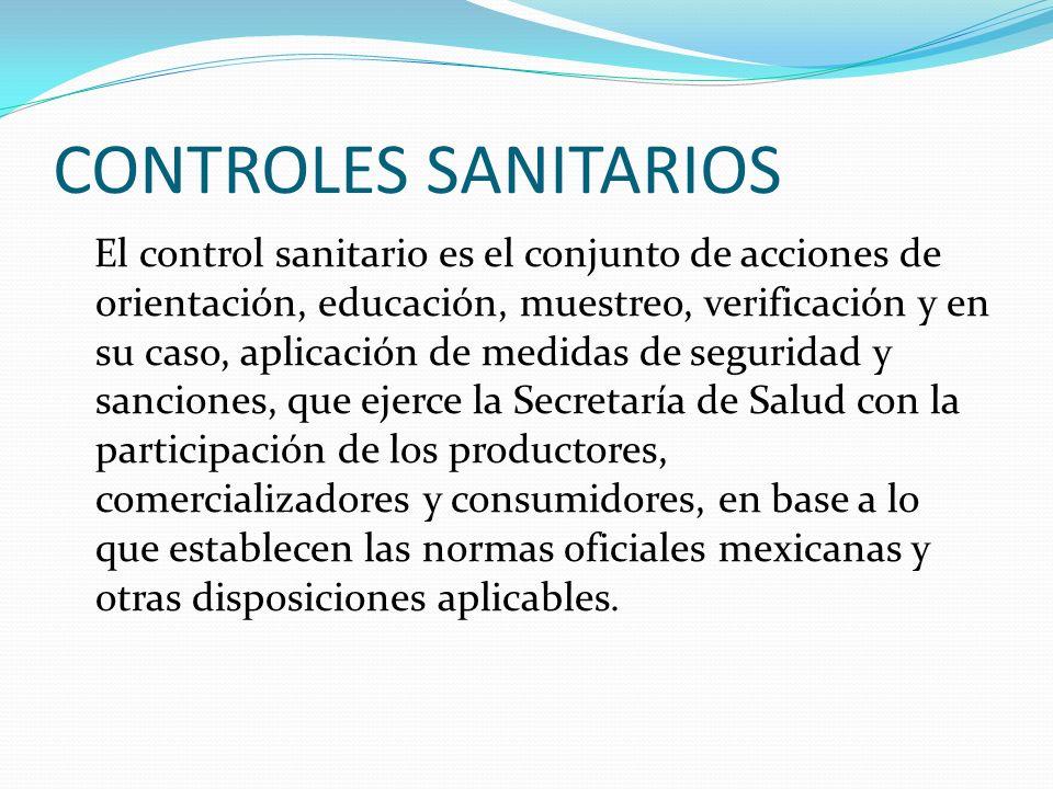 CONTROLES SANITARIOS El control sanitario es el conjunto de acciones de orientación, educación, muestreo, verificación y en su caso, aplicación de med