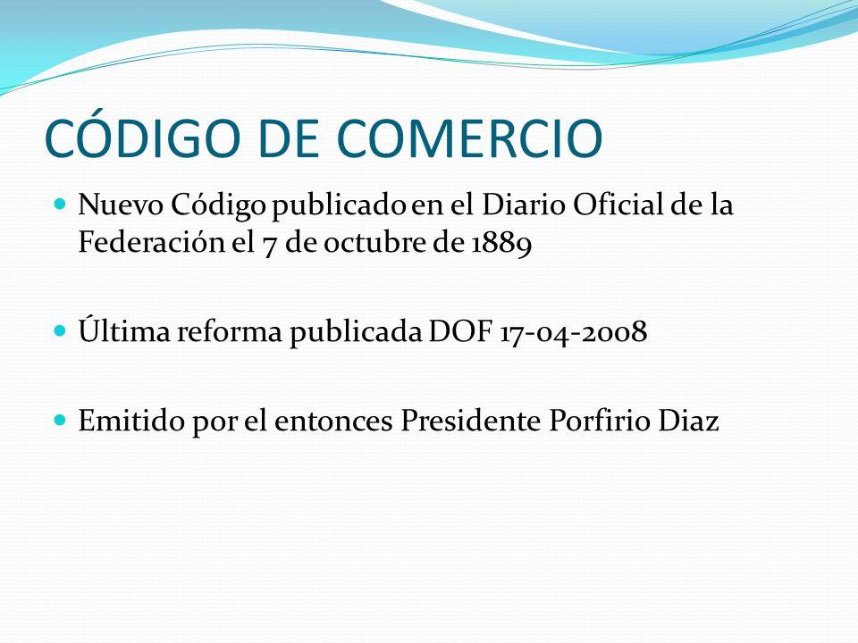 CÓDIGO DE COMERCIO Nuevo Código publicado en el Diario Oficial de la Federación el 7 de octubre de 1889 Última reforma publicada DOF 17-04-2008 Emitid