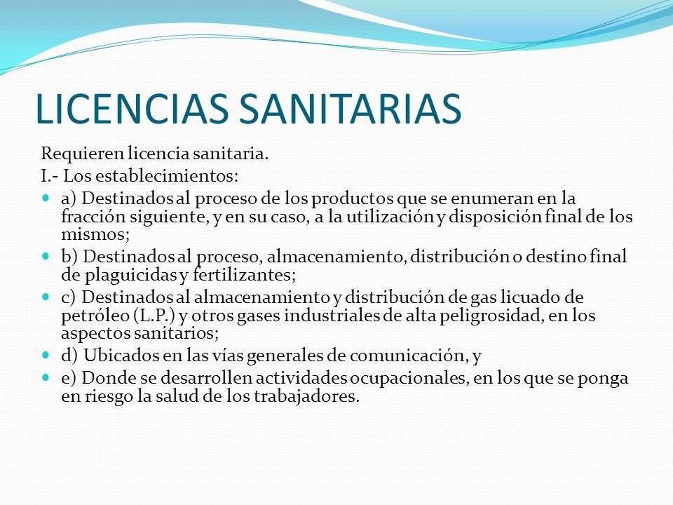 LICENCIAS SANITARIAS Requieren licencia sanitaria. I.- Los establecimientos: a) Destinados al proceso de los productos que se enumeran en la fracción