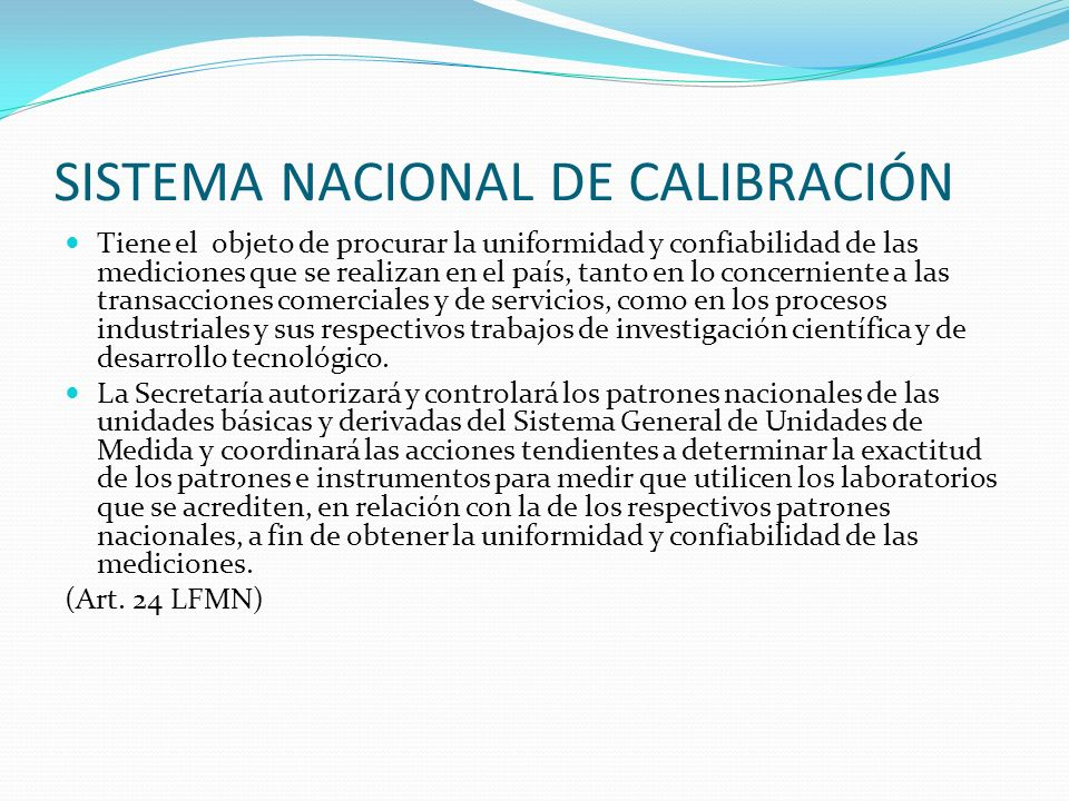 SISTEMA NACIONAL DE CALIBRACIÓN Tiene el objeto de procurar la uniformidad y confiabilidad de las mediciones que se realizan en el país, tanto en lo c