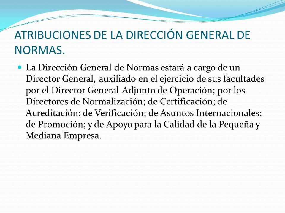 ATRIBUCIONES DE LA DIRECCIÓN GENERAL DE NORMAS. La Dirección General de Normas estará a cargo de un Director General, auxiliado en el ejercicio de sus