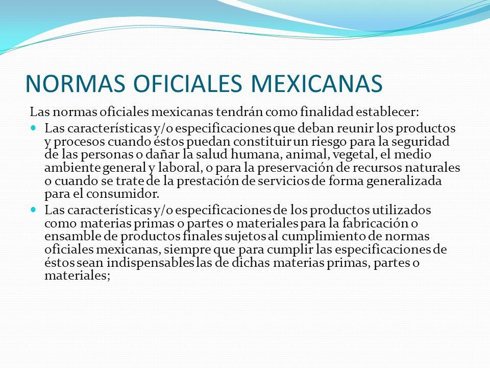 NORMAS OFICIALES MEXICANAS Las normas oficiales mexicanas tendrán como finalidad establecer: Las características y/o especificaciones que deban reunir