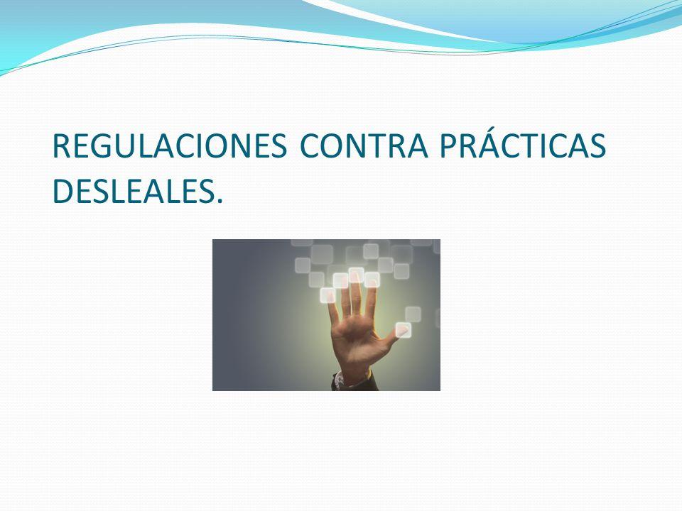 REGULACIONES CONTRA PRÁCTICAS DESLEALES.