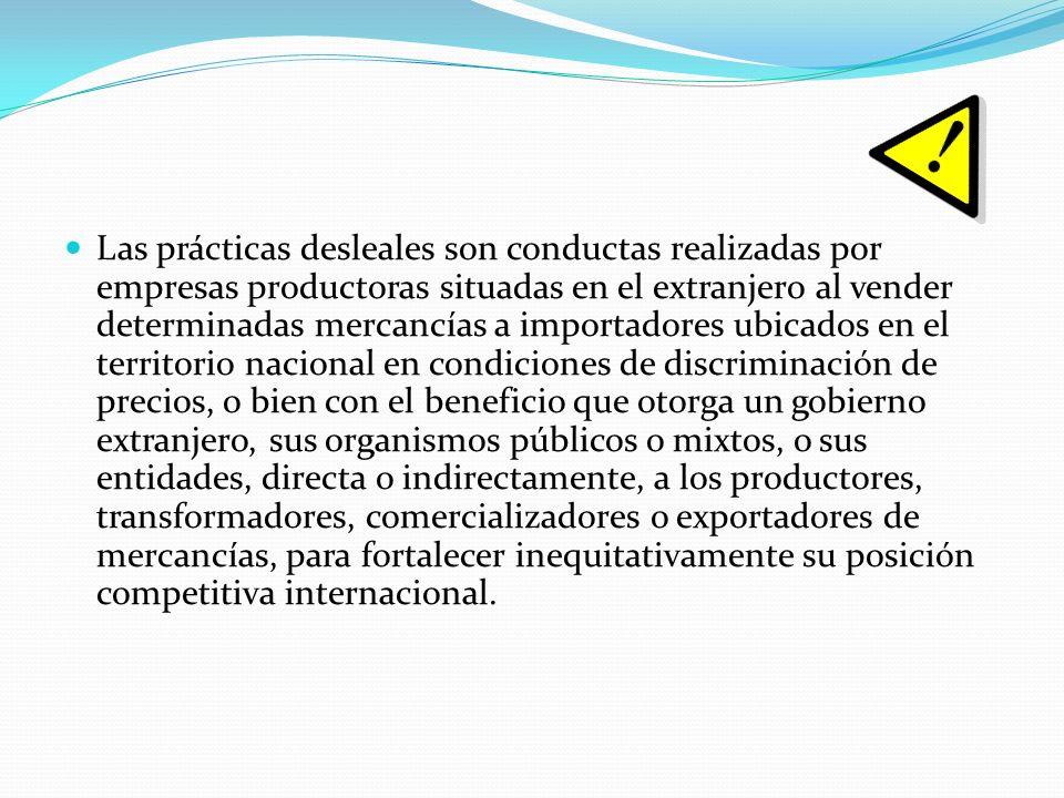 Las prácticas desleales son conductas realizadas por empresas productoras situadas en el extranjero al vender determinadas mercancías a importadores u