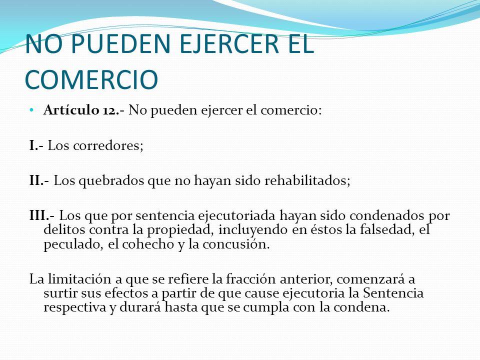 NO PUEDEN EJERCER EL COMERCIO Artículo 12.- No pueden ejercer el comercio: I.- Los corredores; II.- Los quebrados que no hayan sido rehabilitados; III