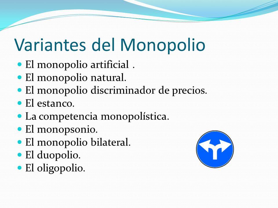 Variantes del Monopolio El monopolio artificial. El monopolio natural. El monopolio discriminador de precios. El estanco. La competencia monopolística