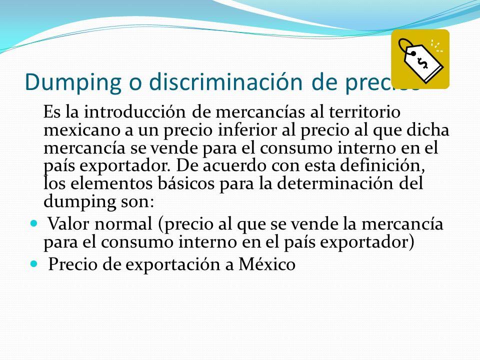 Dumping o discriminación de precios Es la introducción de mercancías al territorio mexicano a un precio inferior al precio al que dicha mercancía se v