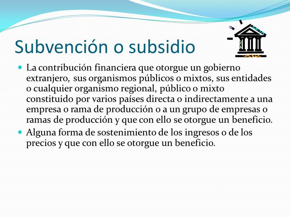 Subvención o subsidio La contribución financiera que otorgue un gobierno extranjero, sus organismos públicos o mixtos, sus entidades o cualquier organ