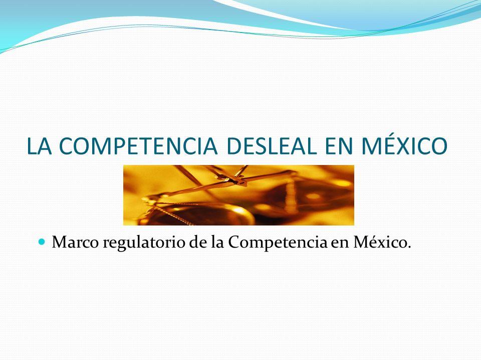 LA COMPETENCIA DESLEAL EN MÉXICO Marco regulatorio de la Competencia en México.