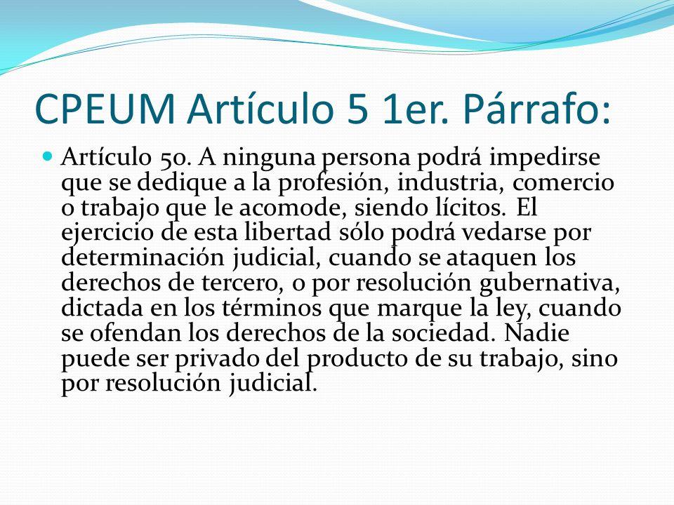 CPEUM Artículo 5 1er. Párrafo: Artículo 5o. A ninguna persona podrá impedirse que se dedique a la profesión, industria, comercio o trabajo que le acom