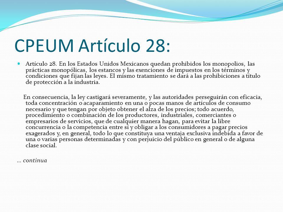 CPEUM Artículo 28: Artículo 28. En los Estados Unidos Mexicanos quedan prohibidos los monopolios, las prácticas monopólicas, los estancos y las exenci