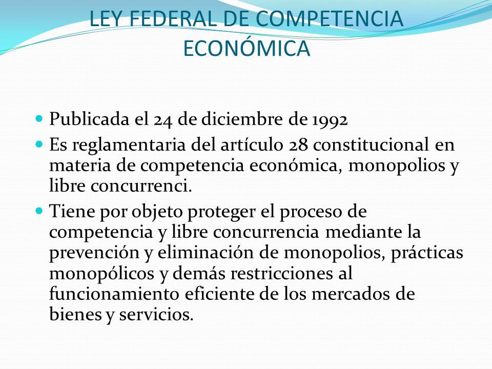 LEY FEDERAL DE COMPETENCIA ECONÓMICA Publicada el 24 de diciembre de 1992 Es reglamentaria del artículo 28 constitucional en materia de competencia ec