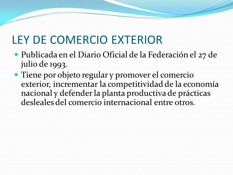 LEY DE COMERCIO EXTERIOR Publicada en el Diario Oficial de la Federación el 27 de julio de 1993. Tiene por objeto regular y promover el comercio exter