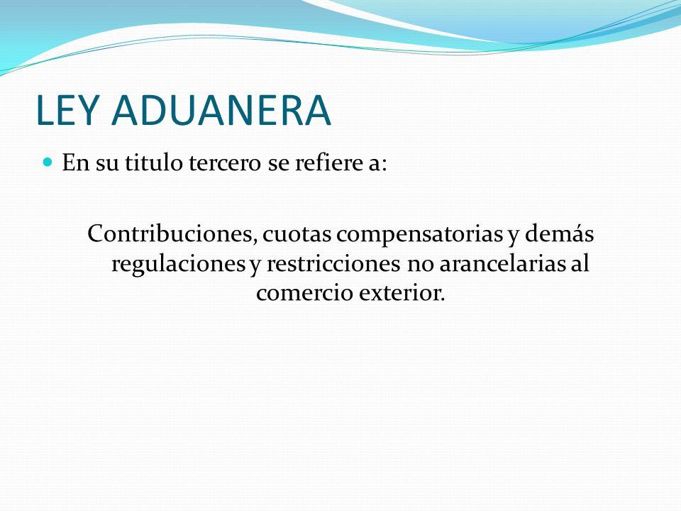 LEY ADUANERA En su titulo tercero se refiere a: Contribuciones, cuotas compensatorias y demás regulaciones y restricciones no arancelarias al comercio