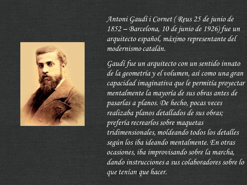 http://xistes.es Antoni Gaudí i Cornet ( Reus 25 de junio de 1852 – Barcelona, 10 de junio de 1926) fue un arquitecto español, máximo representante de
