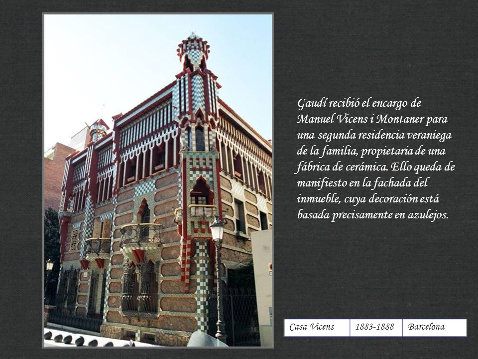 http://xistes.es Casa Vicens1883-1888Barcelona Gaudí recibió el encargo de Manuel Vicens i Montaner para una segunda residencia veraniega de la famili