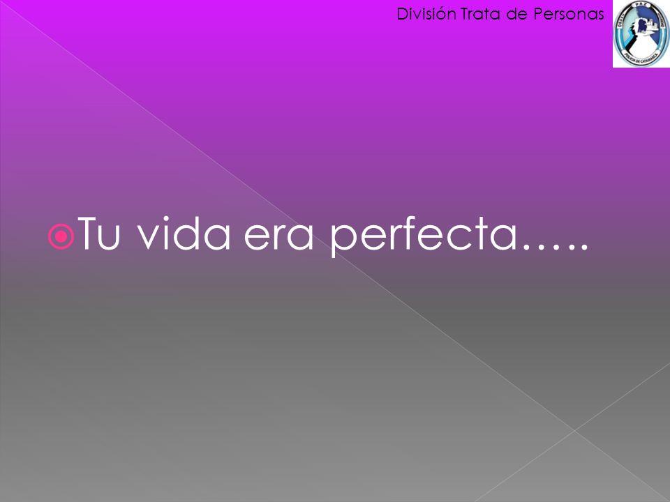 Tu vida era perfecta….. División Trata de Personas