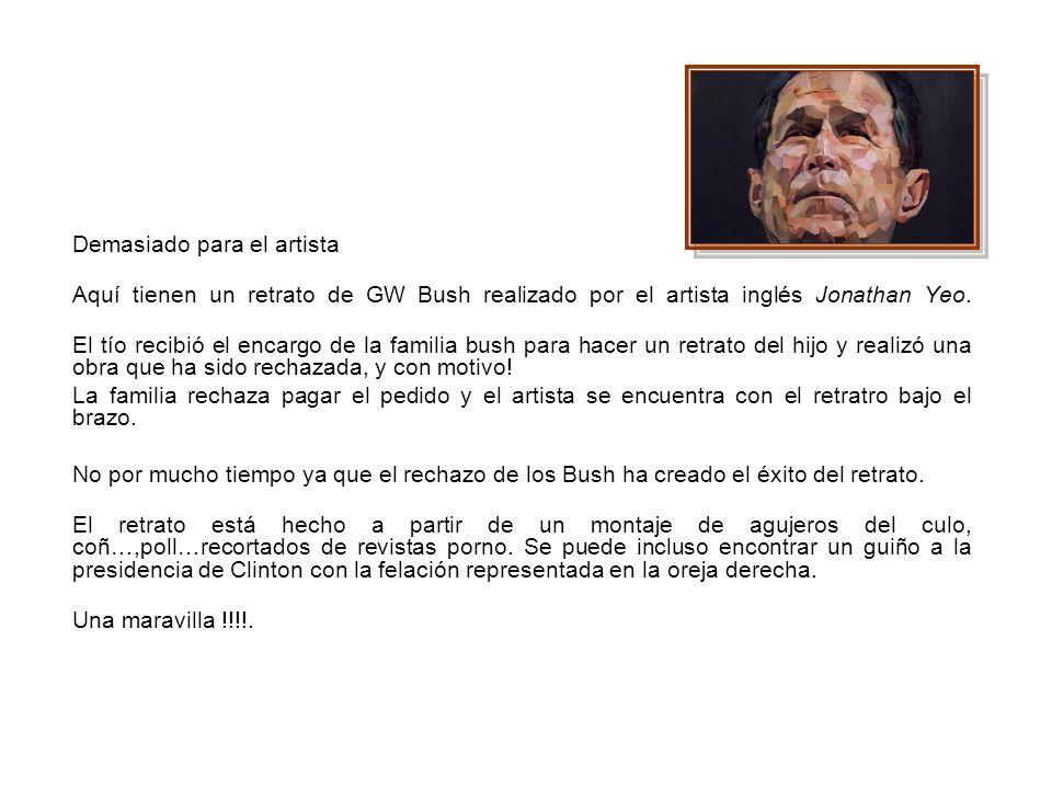 Demasiado para el artista Aquí tienen un retrato de GW Bush realizado por el artista inglés Jonathan Yeo. El tío recibió el encargo de la familia bush