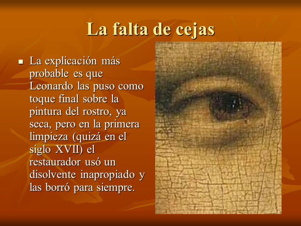 La falta de cejas La explicación más probable es que Leonardo las puso como toque final sobre la pintura del rostro, ya seca, pero en la primera limpieza (quizá en el siglo XVII) el restaurador usó un disolvente inapropiado y las borró para siempre.
