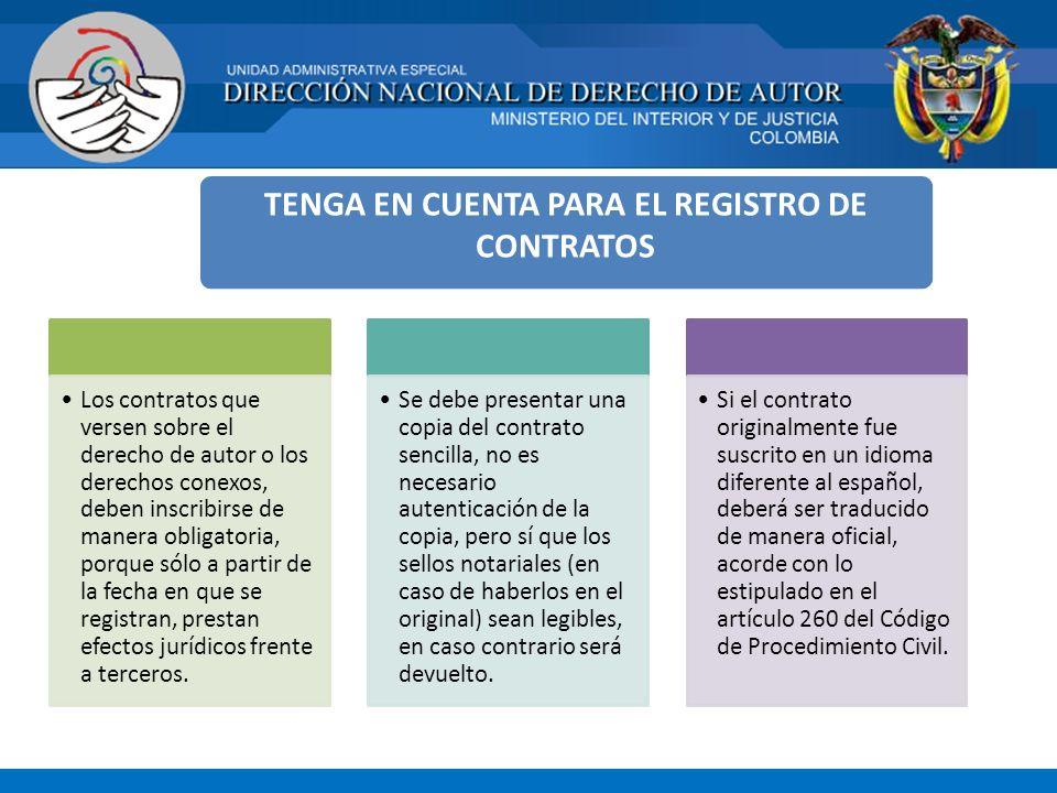 TENGA EN CUENTA PARA EL REGISTRO DE CONTRATOS Los contratos que versen sobre el derecho de autor o los derechos conexos, deben inscribirse de manera obligatoria, porque sólo a partir de la fecha en que se registran, prestan efectos jurídicos frente a terceros.