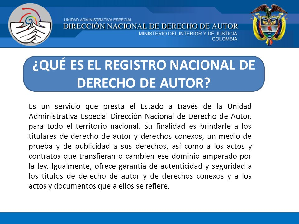 ¿QUÉ ES EL REGISTRO NACIONAL DE DERECHO DE AUTOR? Es un servicio que presta el Estado a través de la Unidad Administrativa Especial Dirección Nacional
