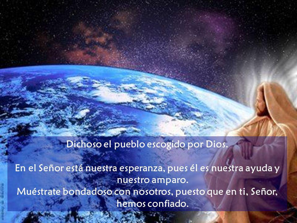 Dichoso el pueblo escogido por Dios. Cuida el Señor de aquellos que lo temen y en su bondad confían; los salva de la muerte y en épocas de hambre les