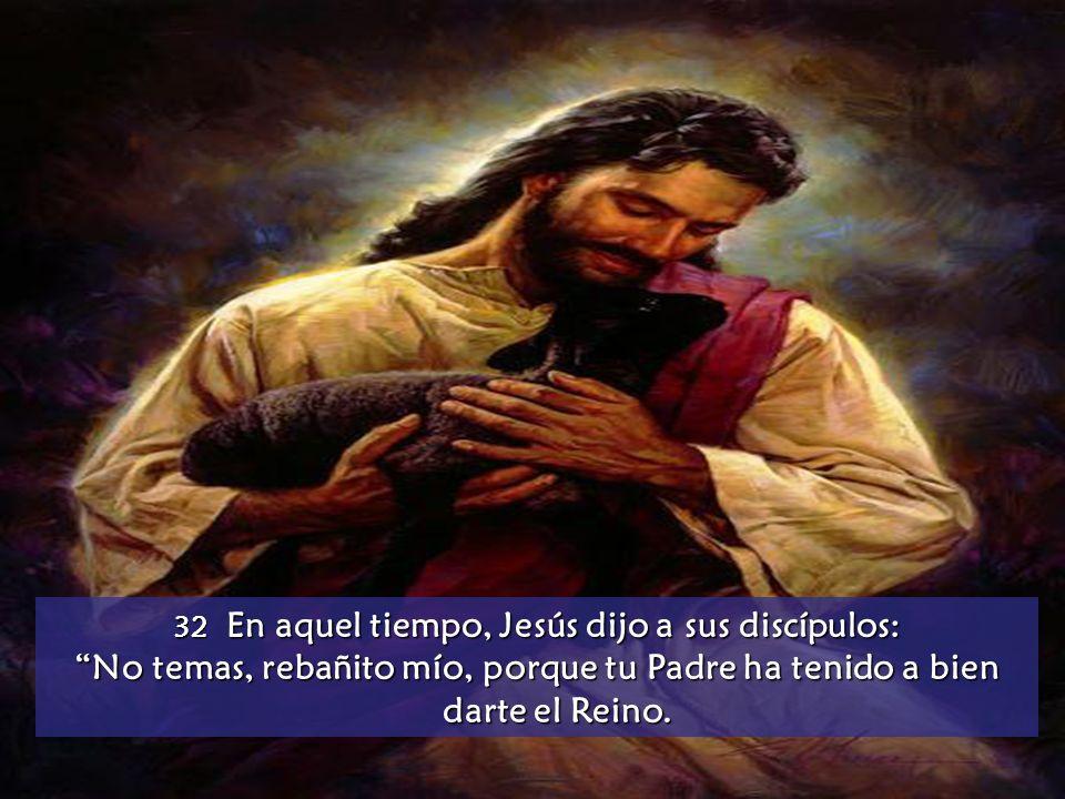 32 En aquel tiempo, Jesús dijo a sus discípulos: No temas, rebañito mío, porque tu Padre ha tenido a bien darte el Reino.