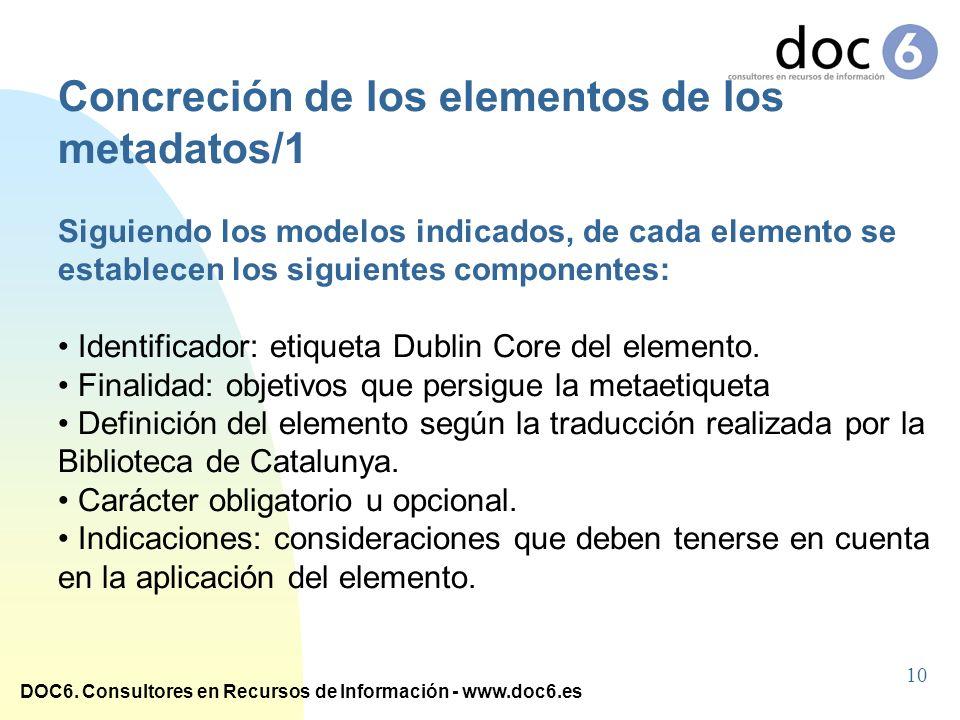 DOC6. Consultores en Recursos de Información - www.doc6.es Concreción de los elementos de los metadatos/1 Siguiendo los modelos indicados, de cada ele