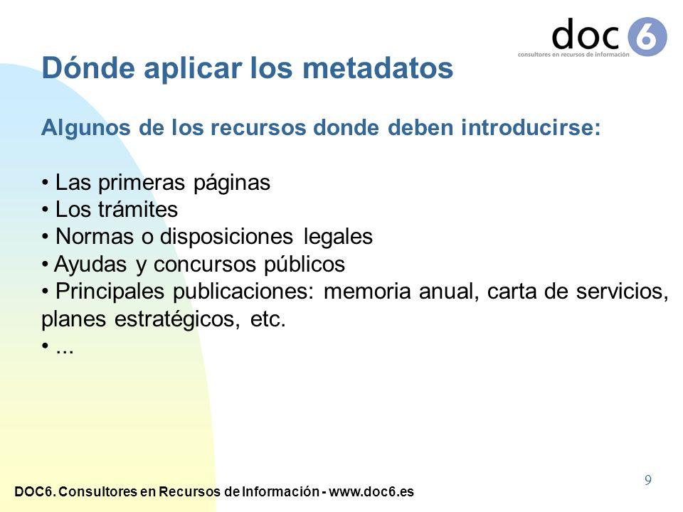 DOC6. Consultores en Recursos de Información - www.doc6.es Dónde aplicar los metadatos Algunos de los recursos donde deben introducirse: Las primeras