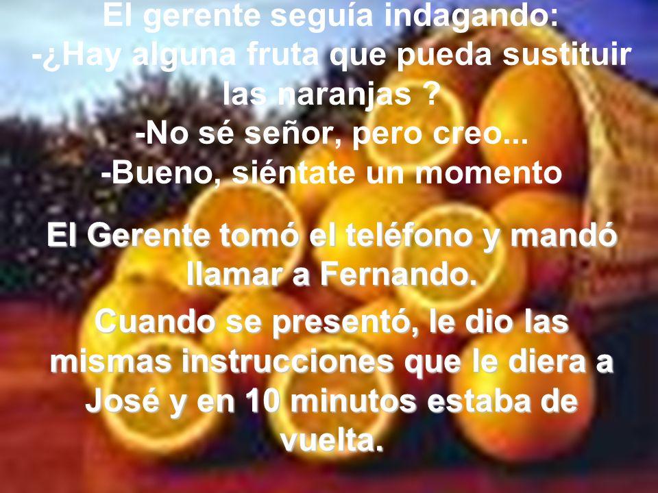 El gerente seguía indagando: -¿Hay alguna fruta que pueda sustituir las naranjas .