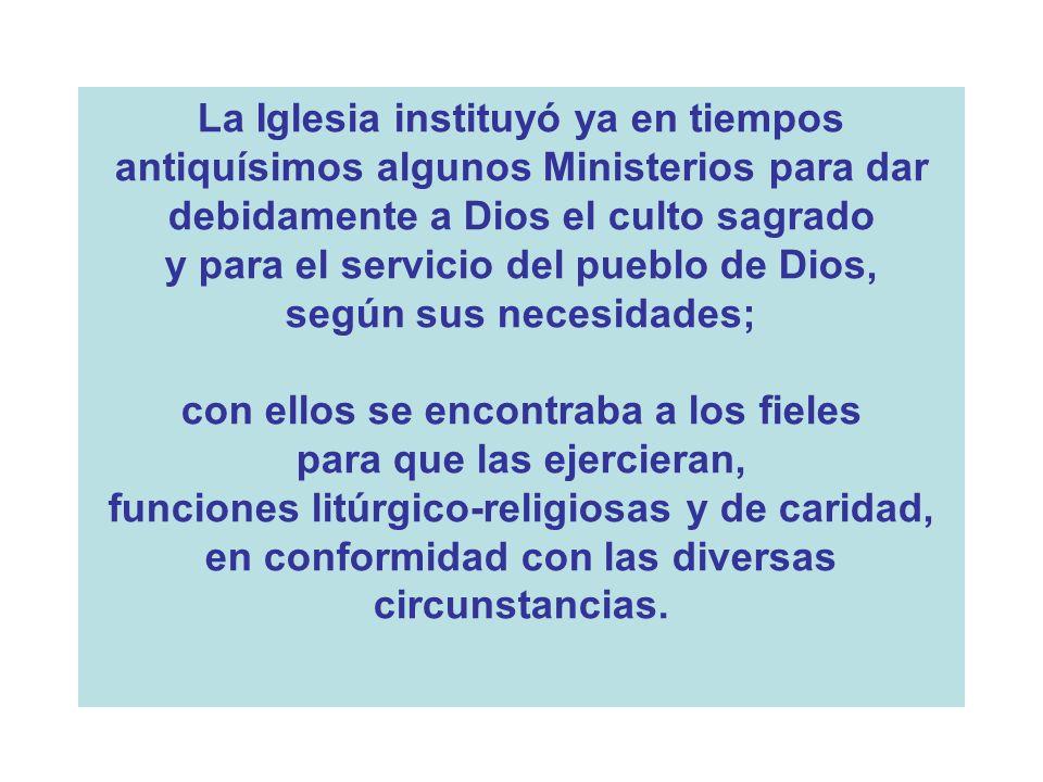 La Iglesia instituyó ya en tiempos antiquísimos algunos Ministerios para dar debidamente a Dios el culto sagrado y para el servicio del pueblo de Dios