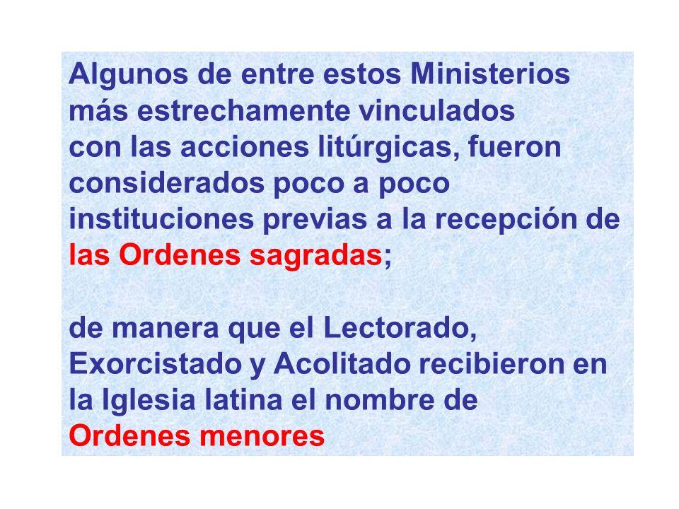 Algunos de entre estos Ministerios más estrechamente vinculados con las acciones litúrgicas, fueron considerados poco a poco instituciones previas a l