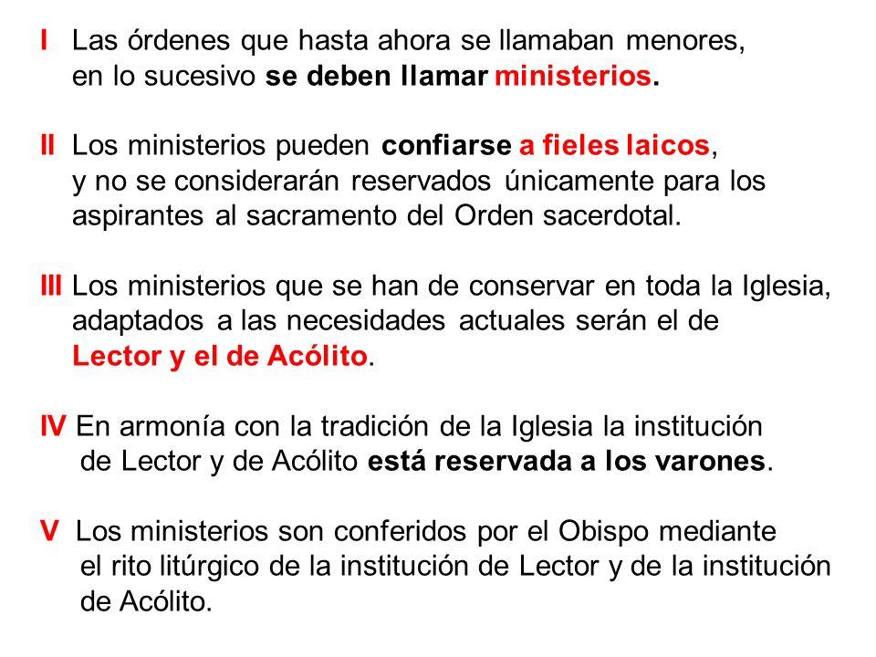 I Las órdenes que hasta ahora se llamaban menores, en lo sucesivo se deben llamar ministerios. II Los ministerios pueden confiarse a fieles laicos, y