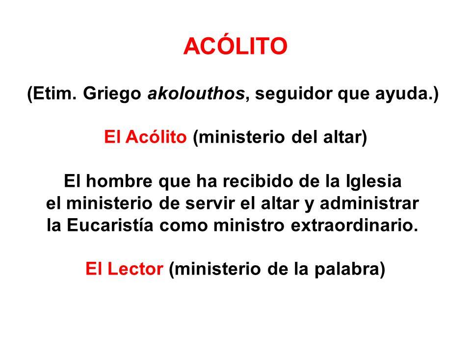 ACÓLITO (Etim. Griego akolouthos, seguidor que ayuda.) El Acólito (ministerio del altar) El hombre que ha recibido de la Iglesia el ministerio de serv