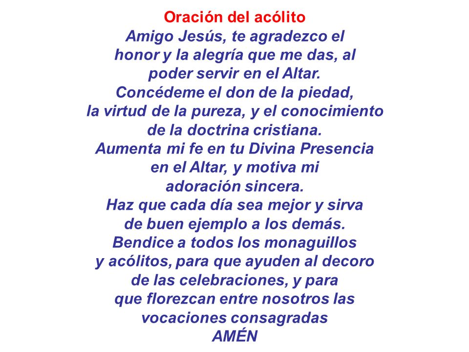 Oración del acólito Amigo Jesús, te agradezco el honor y la alegría que me das, al poder servir en el Altar. Concédeme el don de la piedad, la virtud