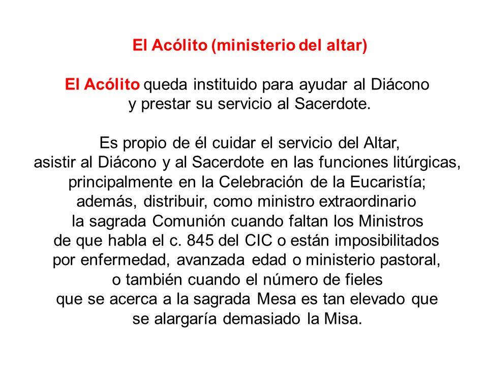El Acólito (ministerio del altar) El Acólito queda instituido para ayudar al Diácono y prestar su servicio al Sacerdote. Es propio de él cuidar el ser