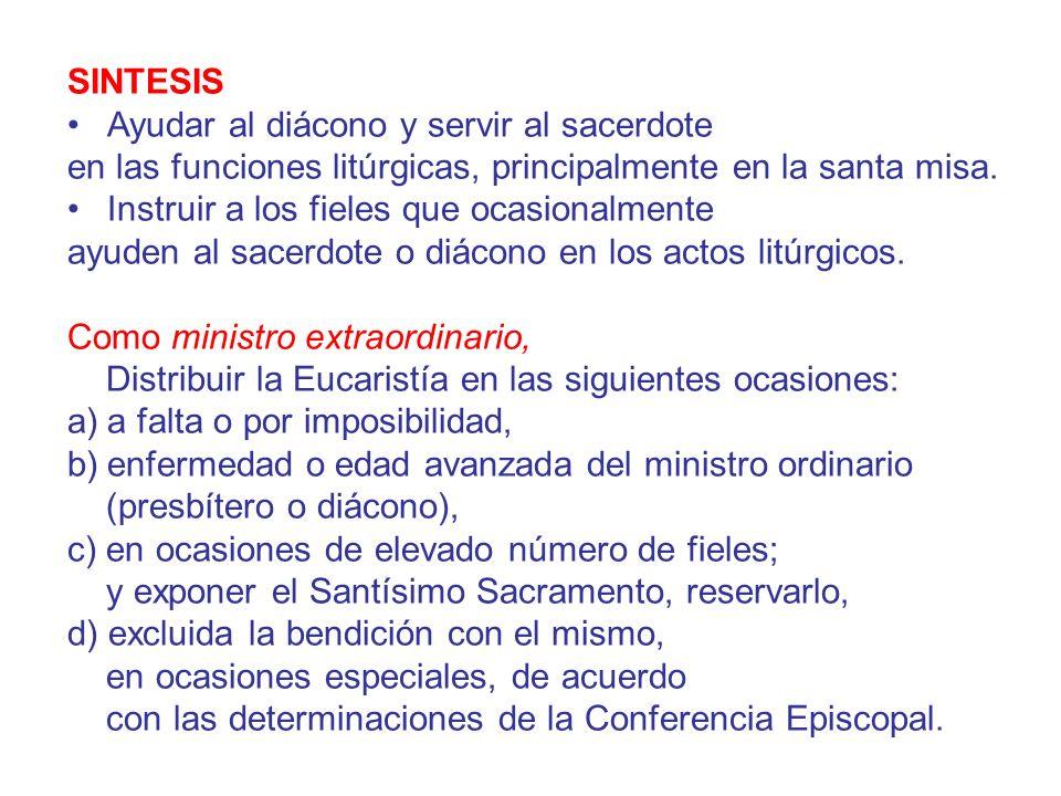 SINTESIS Ayudar al diácono y servir al sacerdote en las funciones litúrgicas, principalmente en la santa misa. Instruir a los fieles que ocasionalmen