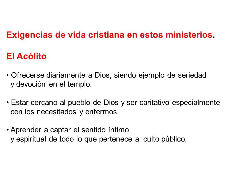 Exigencias de vida cristiana en estos ministerios. El Acólito Ofrecerse diariamente a Dios, siendo ejemplo de seriedad y devoción en el templo. Estar