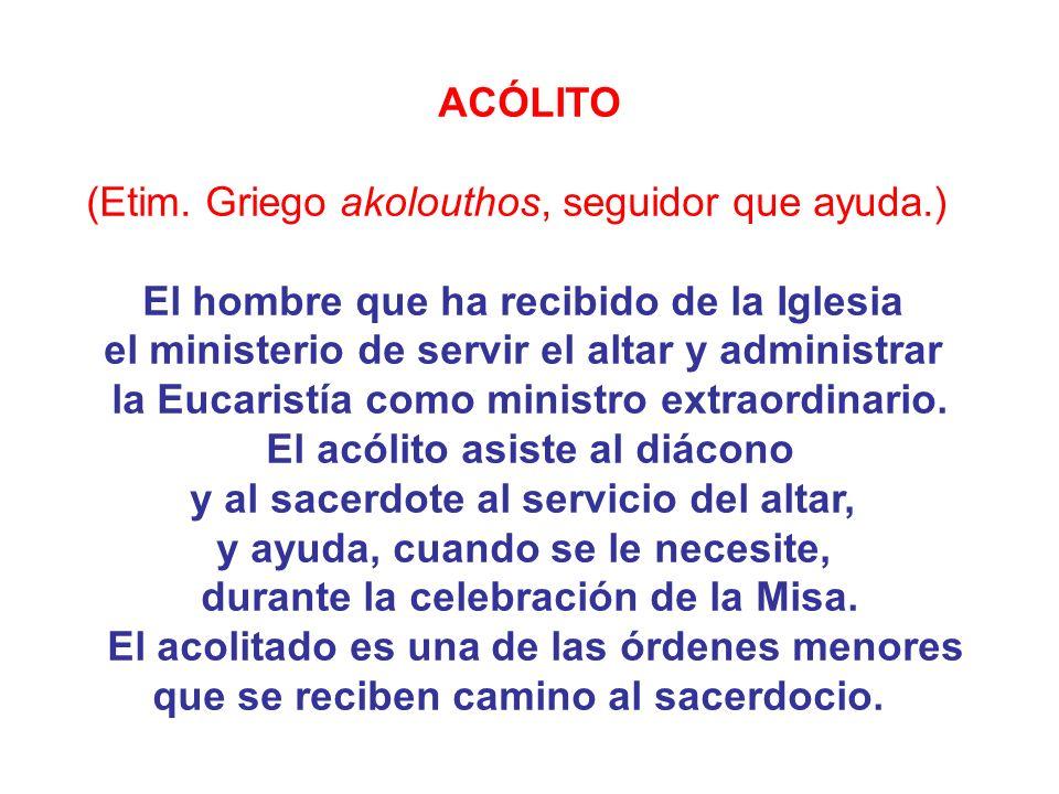 ACÓLITO (Etim. Griego akolouthos, seguidor que ayuda.) El hombre que ha recibido de la Iglesia el ministerio de servir el altar y administrar la Eucar