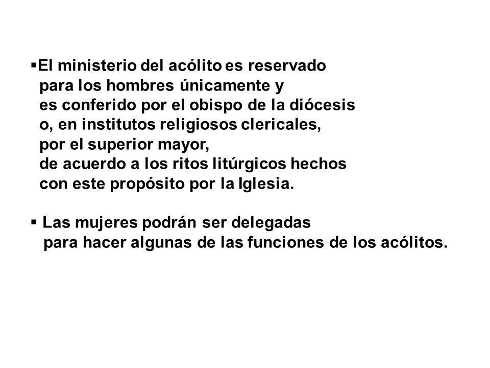 El ministerio del acólito es reservado para los hombres únicamente y es conferido por el obispo de la diócesis o, en institutos religiosos clericales,