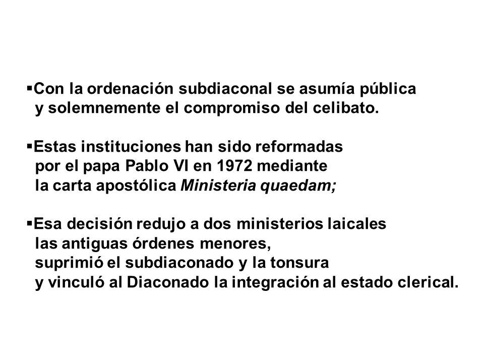 Con la ordenación subdiaconal se asumía pública y solemnemente el compromiso del celibato. Estas instituciones han sido reformadas por el papa Pablo V