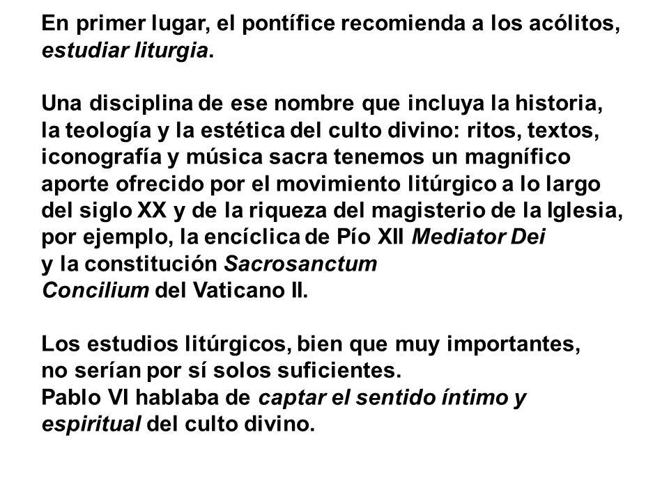En primer lugar, el pontífice recomienda a los acólitos, estudiar liturgia. Una disciplina de ese nombre que incluya la historia, la teología y la est