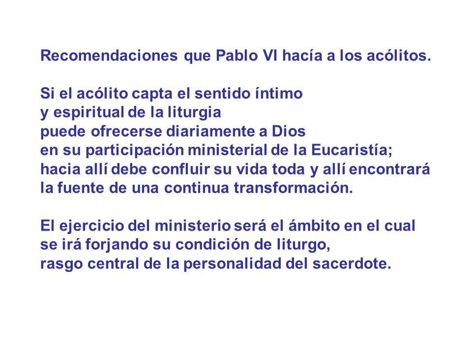 Recomendaciones que Pablo VI hacía a los acólitos. Si el acólito capta el sentido íntimo y espiritual de la liturgia puede ofrecerse diariamente a Dio