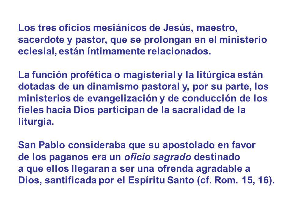 Los tres oficios mesiánicos de Jesús, maestro, sacerdote y pastor, que se prolongan en el ministerio eclesial, están íntimamente relacionados. La func