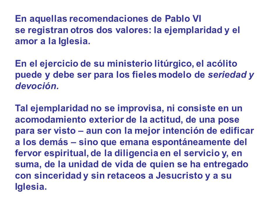 En aquellas recomendaciones de Pablo VI se registran otros dos valores: la ejemplaridad y el amor a la Iglesia. En el ejercicio de su ministerio litúr