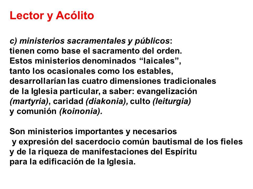 Lector y Acólito c) ministerios sacramentales y públicos: tienen como base el sacramento del orden. Estos ministerios denominados laicales, tanto los