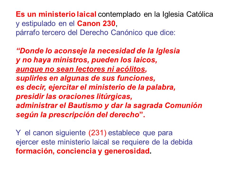 Es un ministerio laical contemplado en la Iglesia Católica y estipulado en el Canon 230, párrafo tercero del Derecho Canónico que dice: Donde lo acons